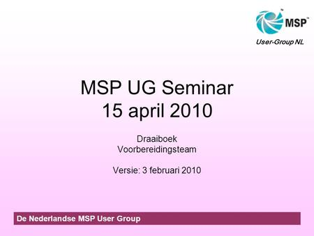 MSP UG Seminar 15 april 2010 Draaiboek Voorbereidingsteam Versie: 3 februari 2010 De Nederlandse MSP User Group User-Group NL.
