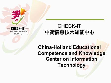 CHECK-IT 中荷信息技术知能中心 China-Holland Educational Competence and Knowledge Center on Information Technology.