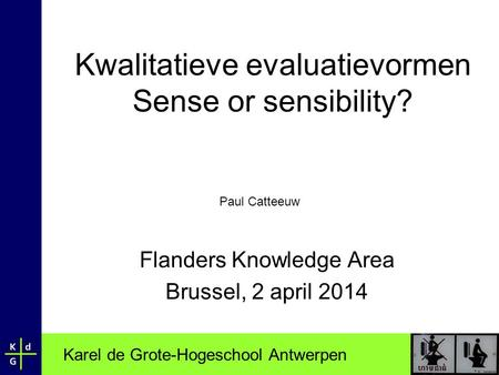 Karel de Grote-Hogeschool Antwerpen Kwalitatieve evaluatievormen Sense or sensibility? Flanders Knowledge Area Brussel, 2 april 2014 Paul Catteeuw.