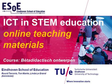 ICT in STEM education online teaching materials Course: Bètadidactisch ontwerpen Eindhoven School of Education Ruurd Taconis, Ton Marée, Linda Le Grand.