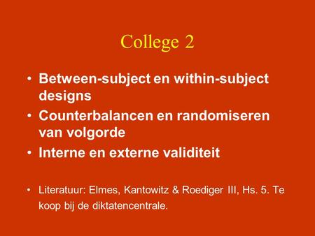 College 2 •Between-subject en within-subject designs •Counterbalancen en randomiseren van volgorde •Interne en externe validiteit •Literatuur: Elmes, Kantowitz.
