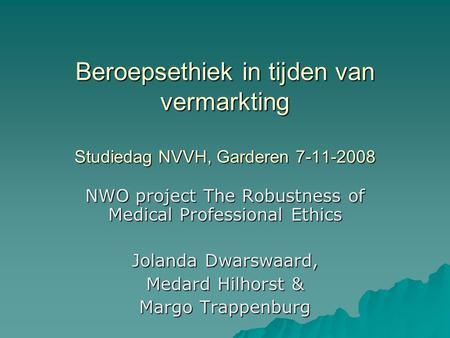 Beroepsethiek in tijden van vermarkting Studiedag NVVH, Garderen 7-11-2008 NWO project The Robustness of Medical Professional Ethics Jolanda Dwarswaard,