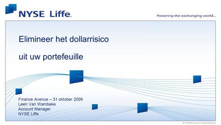 © NYSE Euronext. All Rights Reserved. Elimineer het dollarrisico uit uw portefeuille Finance Avenue – 31 oktober 2009 Leen Van Wambeke Account Manager.