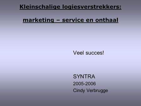 Kleinschalige logiesverstrekkers: marketing – service en onthaal Veel succes! SYNTRA 2005-2006 Cindy Verbrugge.