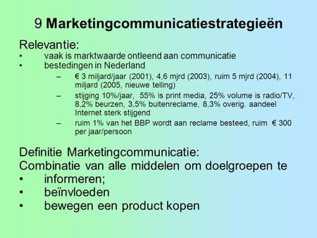 9 Marketingcommunicatiestrategieën Relevantie: •vaak is marktwaarde ontleend aan communicatie •bestedingen in Nederland –€ 3 miljard/jaar (2001), 4,6 mjrd.