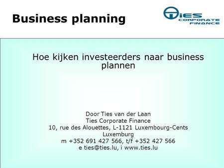 Business planning Hoe kijken investeerders naar business plannen Door Ties van der Laan Ties Corporate Finance 10, rue des Alouettes, L-1121 Luxembourg-Cents.