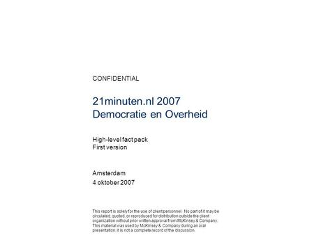 CONFIDENTIAL 21minuten.nl 2007 Democratie en Overheid Amsterdam 4 oktober 2007 This report is solely for the use of client personnel. No part of it may.