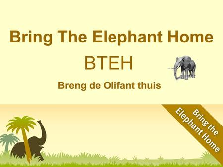 Bring The Elephant Home Breng de Olifant thuis BTEH.