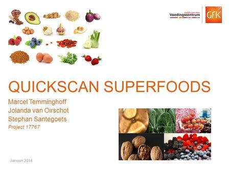 © GfK 2014 | Quickscan Superfoods | Januari 20141 QUICKSCAN SUPERFOODS Marcel Temminghoff Jolanda van Oirschot Stephan Santegoets Project 17767 Januari.