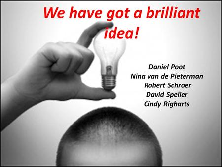 We have got a brilliant idea! Daniel Poot Nina van de Pieterman Robert Schroer David Spelier Cindy Righarts.