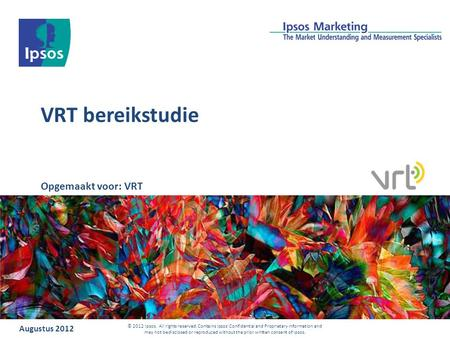 VRT bereikstudie Augustus 2012 © 2012 Ipsos. All rights reserved. Contains Ipsos' Confidential and Proprietary information and may not bedisclosed or reproduced.