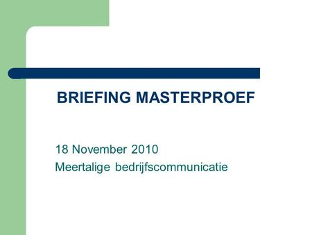 BRIEFING MASTERPROEF 18 November 2010 Meertalige bedrijfscommunicatie.