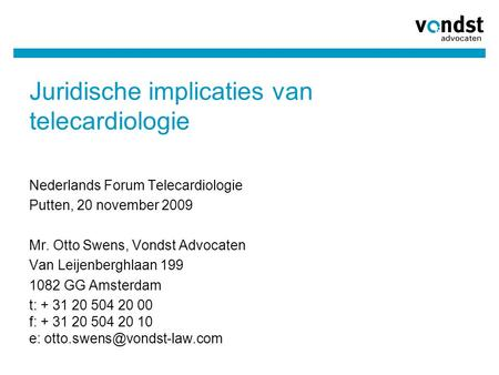 Juridische implicaties van telecardiologie Nederlands Forum Telecardiologie Putten, 20 november 2009 Mr. Otto Swens, Vondst Advocaten Van Leijenberghlaan.