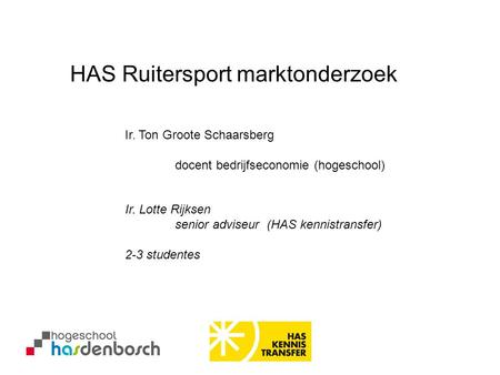 Ir. Ton Groote Schaarsberg docent bedrijfseconomie (hogeschool) HAS Ruitersport marktonderzoek Ir. Lotte Rijksen senior adviseur (HAS kennistransfer) 2-3.