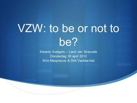 VZW: to be or not to be? Kiwanis Avelgem – Land van Streuvels Donderdag 26 april 2012 Wim Mespreuve & Dirk Vanbiervliet.