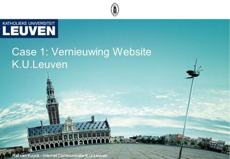 Case 1: Vernieuwing Website K.U.Leuven Raf van Kuyck - Internet Communicatie K.U.Leuven.
