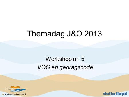 Themadag J&O 2013 Workshop nr: 5 VOG en gedragscode.