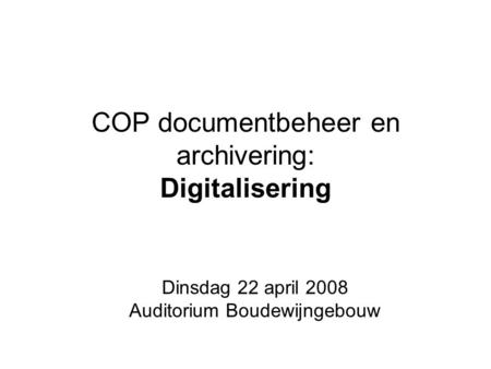 COP documentbeheer en archivering: Digitalisering Dinsdag 22 april 2008 Auditorium Boudewijngebouw.
