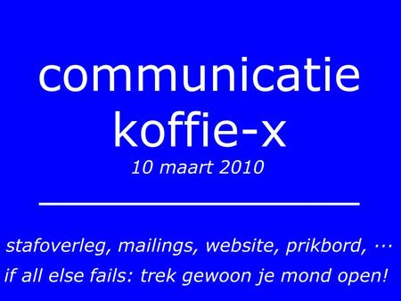 Communicatie koffie-x 10 maart 2010 stafoverleg, mailings, website, prikbord, ··· if all else fails: trek gewoon je mond open!