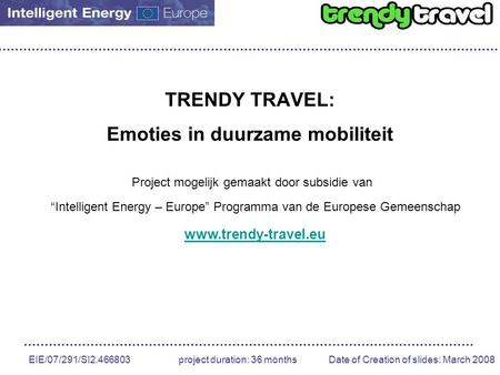 EIE/07/291/SI2.466803 project duration: 36 months Date of Creation of slides: March 2008 TRENDY TRAVEL: Emoties in duurzame mobiliteit Project mogelijk.