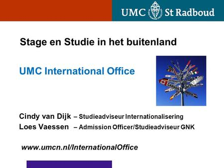 Stage en Studie in het buitenland UMC International Office Cindy van Dijk – Studieadviseur Internationalisering Loes Vaessen – Admission Officer/Studieadviseur.