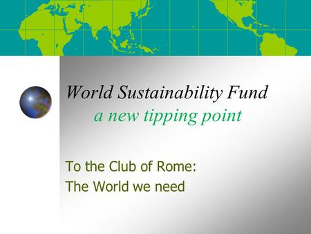 World Sustainability Fund a new tipping point To the Club of Rome: The World we need.