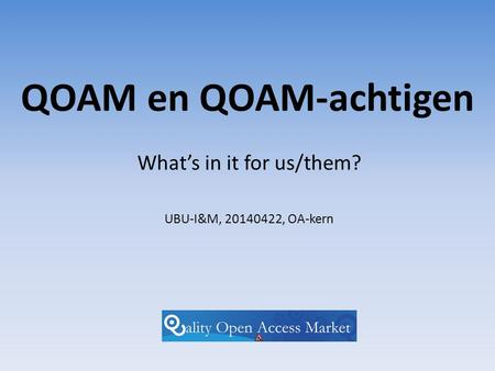 QOAM en QOAM-achtigen What's in it for us/them? UBU-I&M, 20140422, OA-kern.