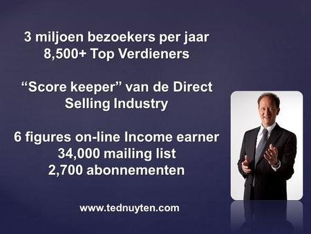 "3 miljoen bezoekers per jaar 8,500+ Top Verdieners ""Score keeper"" van de Direct Selling Industry 6 figures on-line Income earner 34,000 mailing list 2,700."