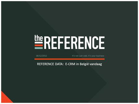 REFERENCE DATA: E-CRM in België vandaag 18/12/2012 It's not just web, it's your business.