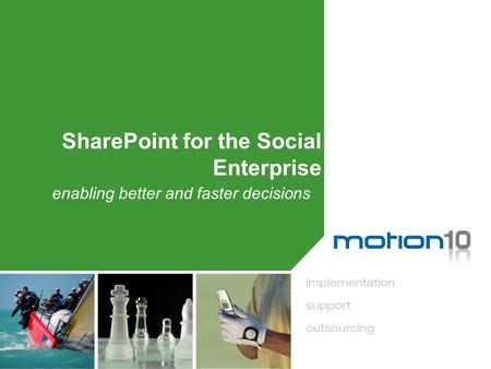 SharePoint for the Social Enterprise enabling better and faster decisions.