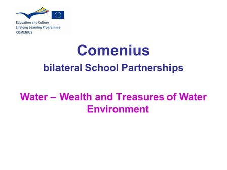 Comenius bilateral School Partnerships Water – Wealth and Treasures of Water Environment.