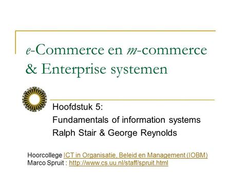E-Commerce en m-commerce & Enterprise systemen Hoofdstuk 5: Fundamentals of information systems Ralph Stair & George Reynolds Hoorcollege ICT in Organisatie,