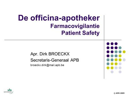 De officina-apotheker Farmacovigilantie Patient Safety Apr. Dirk BROECKX Secretaris-Generaal APB © APB 2009.