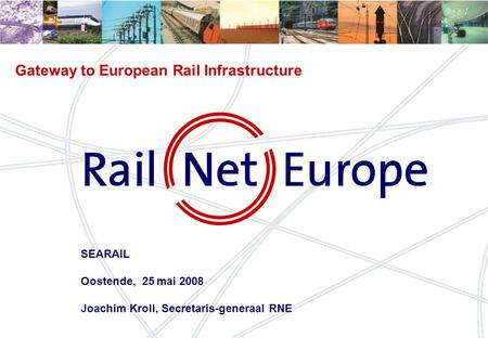 1 Gateway to European Rail Infrastructure SEARAIL Oostende, 25 mai 2008 Joachim Kroll, Secretaris-generaal RNE.
