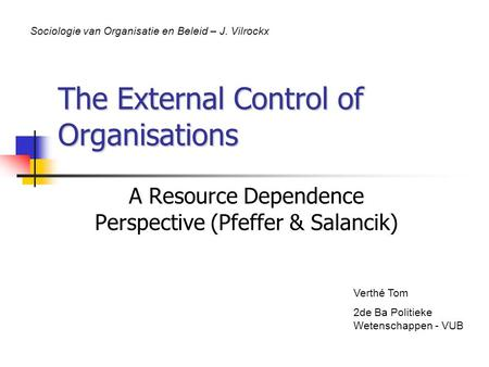 The External Control of Organisations A Resource Dependence Perspective (Pfeffer & Salancik) Verthé Tom 2de Ba Politieke Wetenschappen - VUB Sociologie.