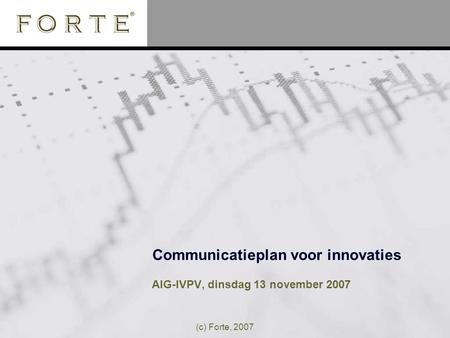 (c) Forte, 2007 Communicatieplan voor innovaties AIG-IVPV, dinsdag 13 november 2007.