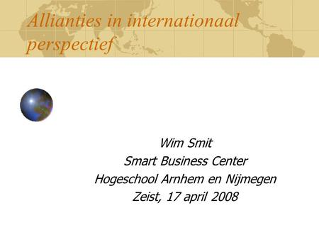 Allianties in internationaal perspectief Wim Smit Smart Business Center Hogeschool Arnhem en Nijmegen Zeist, 17 april 2008.
