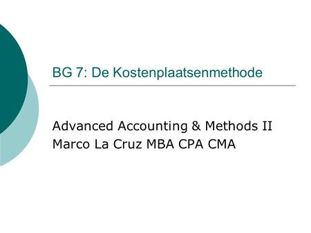 BG 7: De Kostenplaatsenmethode Advanced Accounting & Methods II Marco La Cruz MBA CPA CMA.