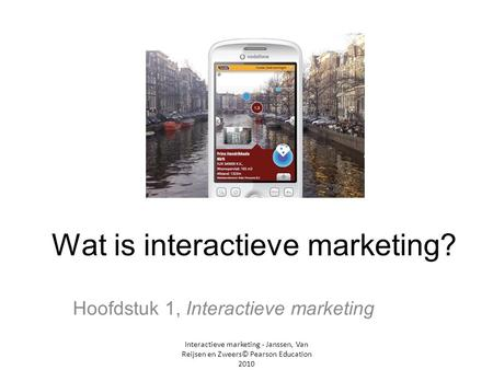 Interactieve marketing - Janssen, Van Reijsen en Zweers© Pearson Education 2010 Wat is interactieve marketing? Hoofdstuk 1, Interactieve marketing.