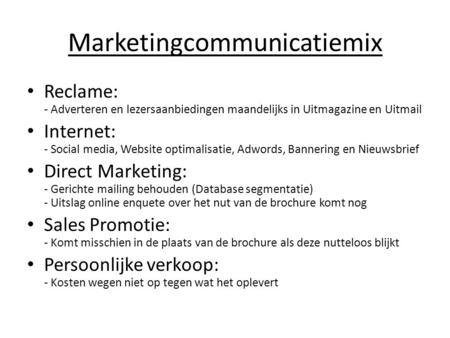 Marketingcommunicatiemix • Reclame: - Adverteren en lezersaanbiedingen maandelijks in Uitmagazine en Uitmail • Internet: - Social media, Website optimalisatie,