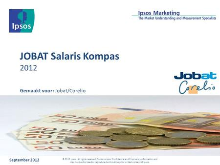 JOBAT Salaris Kompas 2012 September 2012 © 2012 Ipsos. All rights reserved. Contains Ipsos' Confidential and Proprietary information and may not be disclosed.