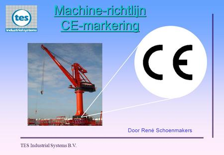 TES Industrial Systems B.V. Door René Schoenmakers Machine-richtlijn CE-markering.