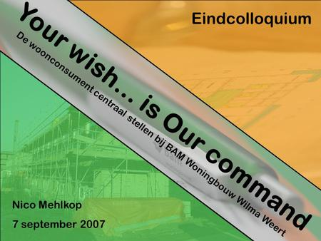Your wish… is Our command De woonconsument centraal stellen bij BAM Woningbouw Wilma Weert Eindcolloquium Nico Mehlkop 7 september 2007.