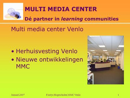 MULTI MEDIA CENTER Dé partner in learning communities Januari 2007Fontys Hogescholen MMC Venlo1 Multi media center Venlo •Herhuisvesting Venlo •Nieuwe.