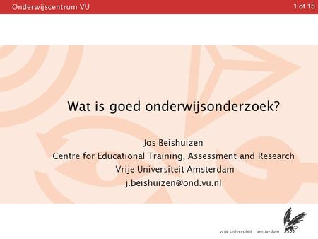 1 of 15 Wat is goed onderwijsonderzoek? Jos Beishuizen Centre for Educational Training, Assessment and Research Vrije Universiteit Amsterdam