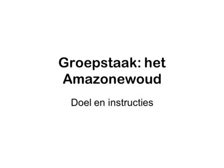 Groepstaak: het Amazonewoud Doel en instructies. Eindproduct •PowerPoint over het gegeven onderdeel •Eigen basistekst (=klad, maar toch leesbaar) •5 groepjes.
