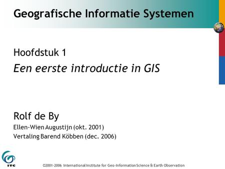 ©2001-2006 International Institute for Geo-Information Science & Earth Observation Geografische Informatie Systemen Hoofdstuk 1 Een eerste introductie.