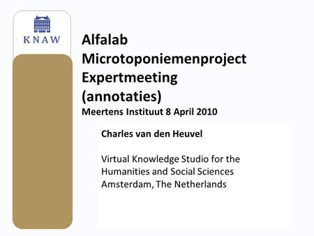 Alfalab Microtoponiemenproject Expertmeeting (annotaties) Meertens Instituut 8 April 2010 Charles van den Heuvel Virtual Knowledge Studio for the Humanities.