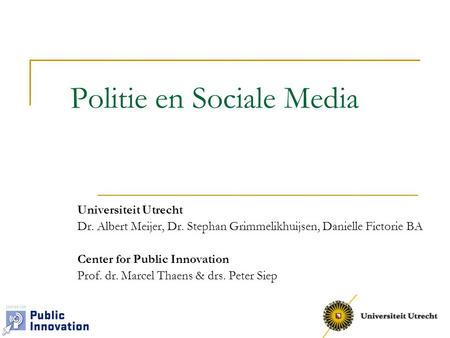 Politie en Sociale Media Universiteit Utrecht Dr. Albert Meijer, Dr. Stephan Grimmelikhuijsen, Danielle Fictorie BA Center for Public Innovation Prof.
