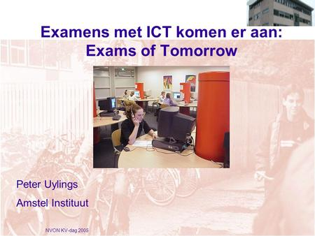 NVON KV-dag 2005 Examens met ICT komen er aan: Exams of Tomorrow Peter Uylings Amstel Instituut.